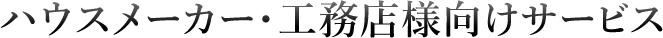 ハウスメーカー・工務店様向けサービス